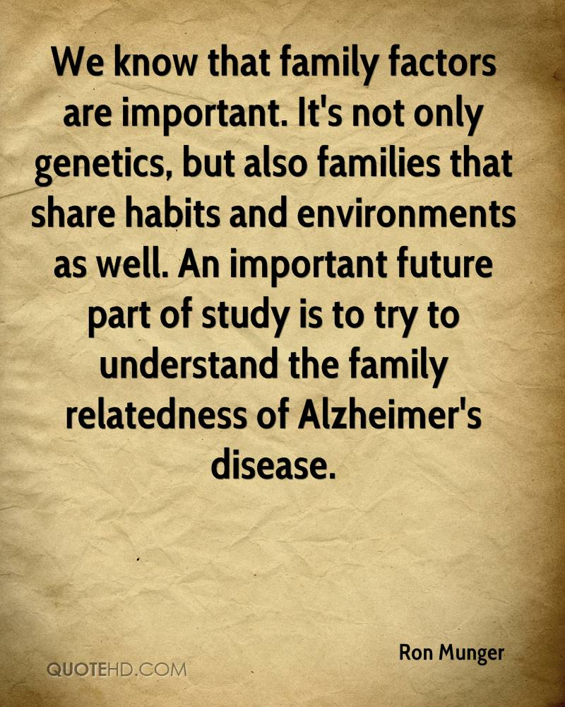 We know that family factors are important. It's not only genetics, but also families that share habits and environments as well. An important future part of study is to try to understand the family relatedness of Alzheimer's disease.
