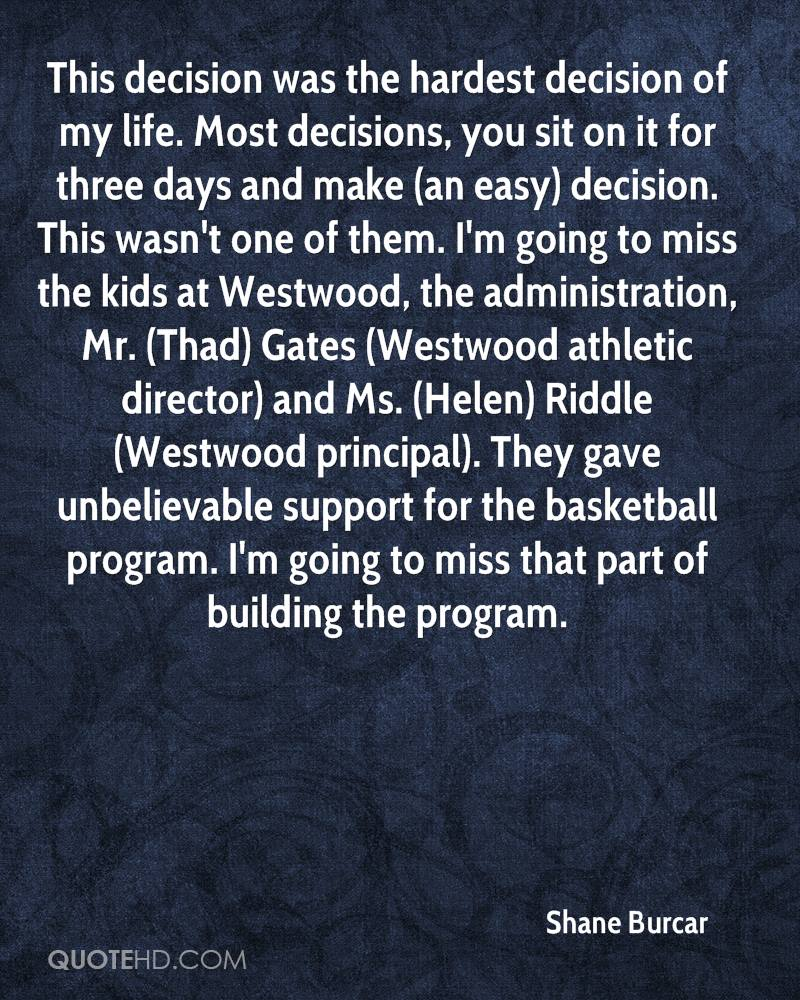 This decision was the hardest decision of my life. Most decisions, you sit on it for three days and make (an easy) decision. This wasn't one of them. I'm going to miss the kids at Westwood, the administration, Mr. (Thad) Gates (Westwood athletic director) and Ms. (Helen) Riddle (Westwood principal). They gave unbelievable support for the basketball program. I'm going to miss that part of building the program.