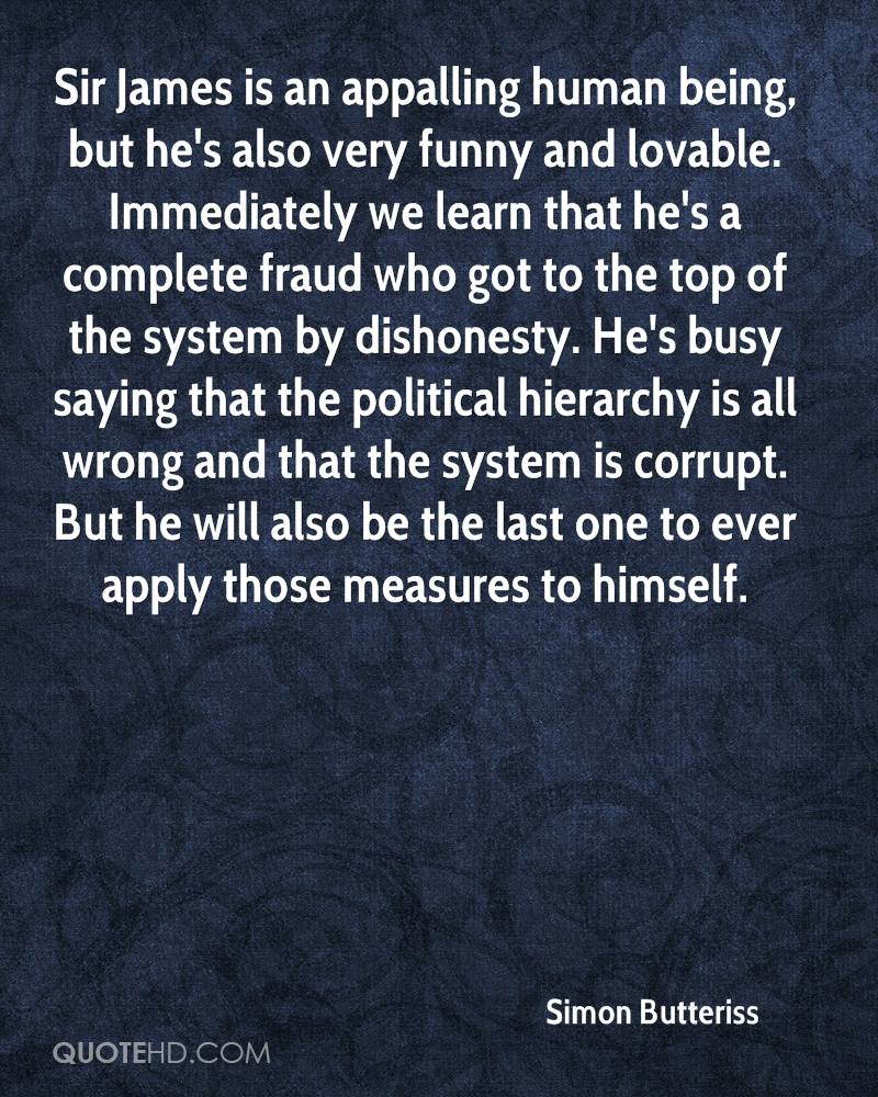Sir James is an appalling human being, but he's also very funny and lovable. Immediately we learn that he's a complete fraud who got to the top of the system by dishonesty. He's busy saying that the political hierarchy is all wrong and that the system is corrupt. But he will also be the last one to ever apply those measures to himself.