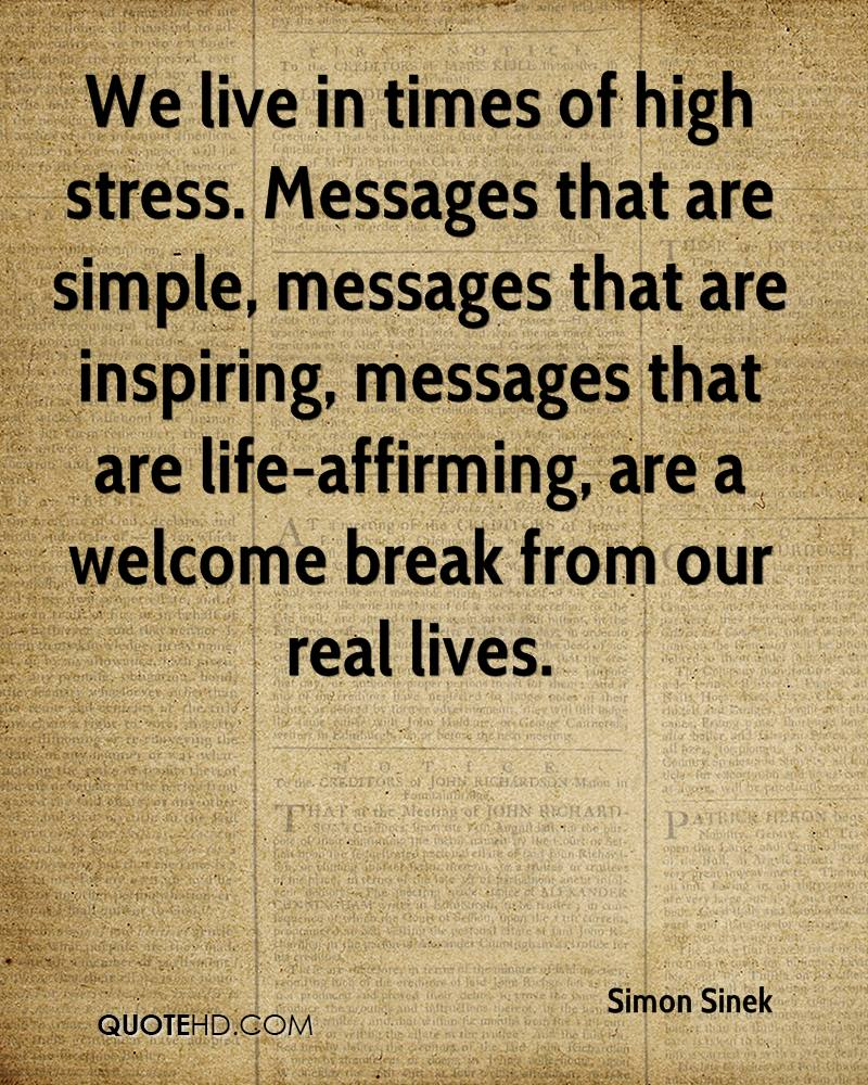 We live in times of high stress. Messages that are simple, messages that are inspiring, messages that are life-affirming, are a welcome break from our real lives.