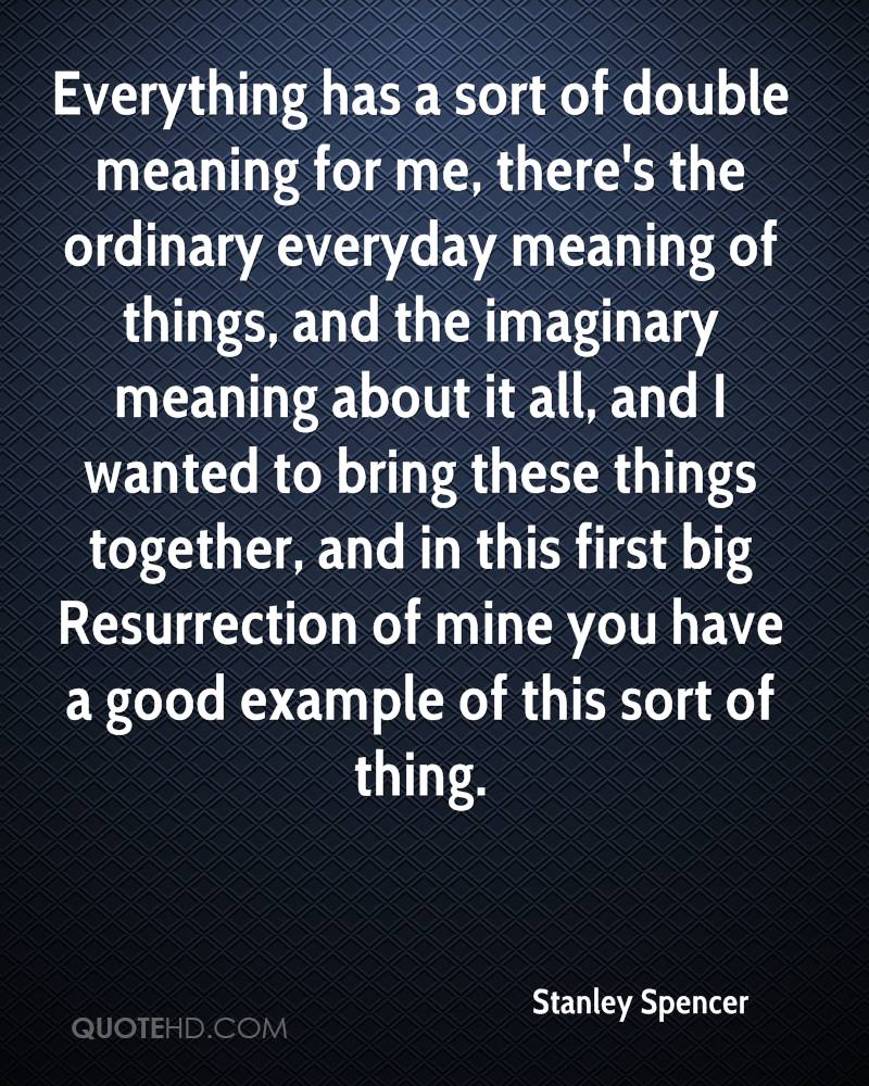 Everything has a sort of double meaning for me, there's the ordinary everyday meaning of things, and the imaginary meaning about it all, and I wanted to bring these things together, and in this first big Resurrection of mine you have a good example of this sort of thing.
