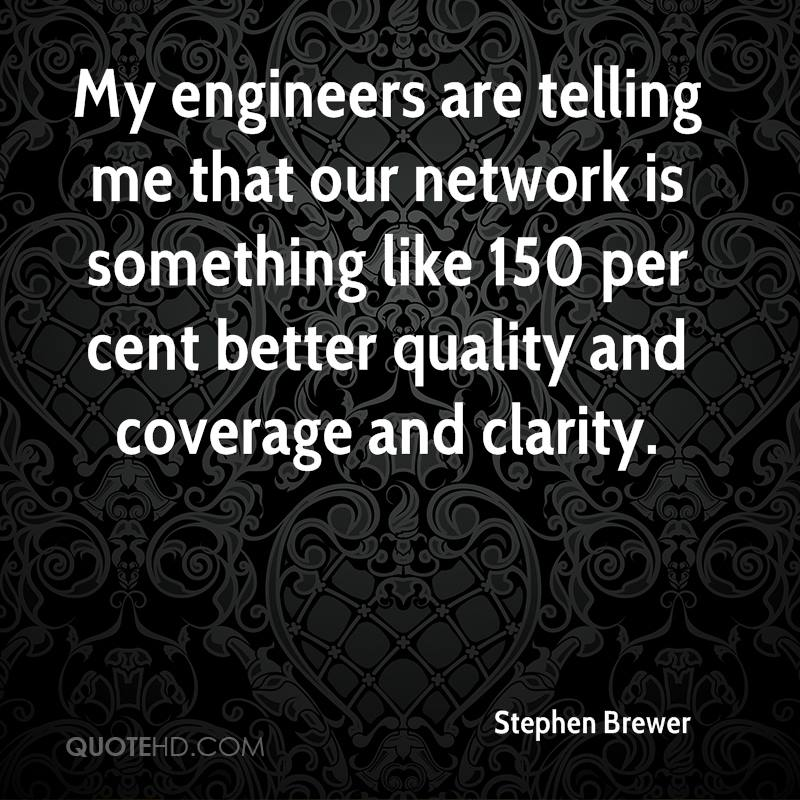 My engineers are telling me that our network is something like 150 per cent better quality and coverage and clarity.