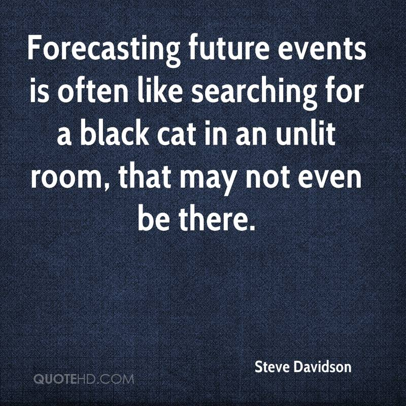 Forecasting future events is often like searching for a black cat in an unlit room, that may not even be there.
