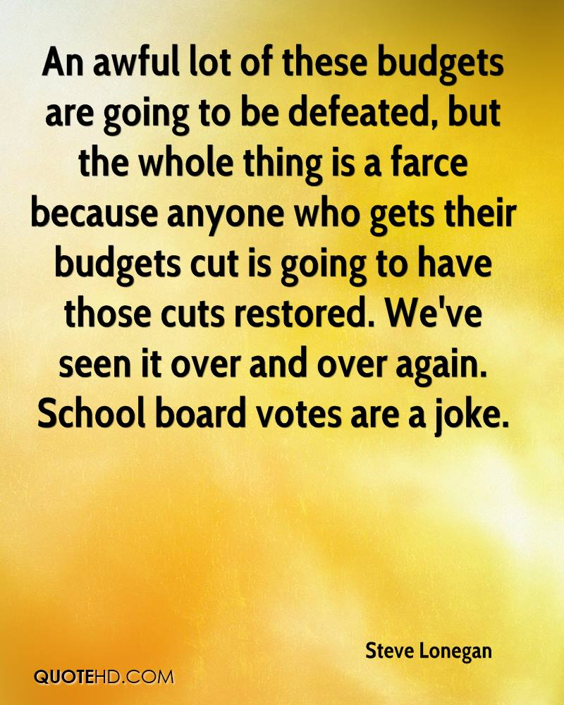 An awful lot of these budgets are going to be defeated, but the whole thing is a farce because anyone who gets their budgets cut is going to have those cuts restored. We've seen it over and over again. School board votes are a joke.