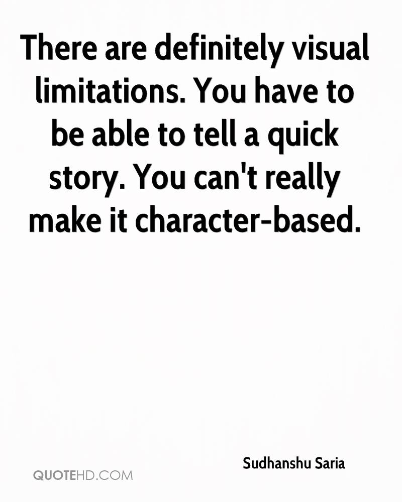 There are definitely visual limitations. You have to be able to tell a quick story. You can't really make it character-based.