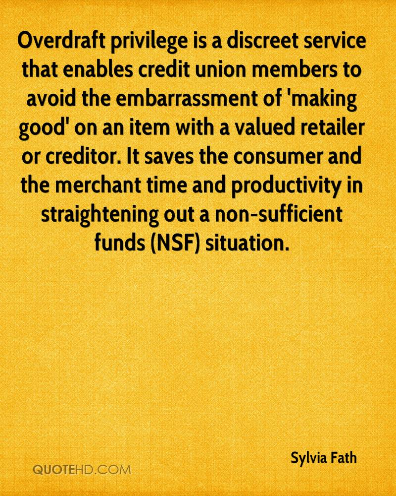 Overdraft privilege is a discreet service that enables credit union members to avoid the embarrassment of 'making good' on an item with a valued retailer or creditor. It saves the consumer and the merchant time and productivity in straightening out a non-sufficient funds (NSF) situation.