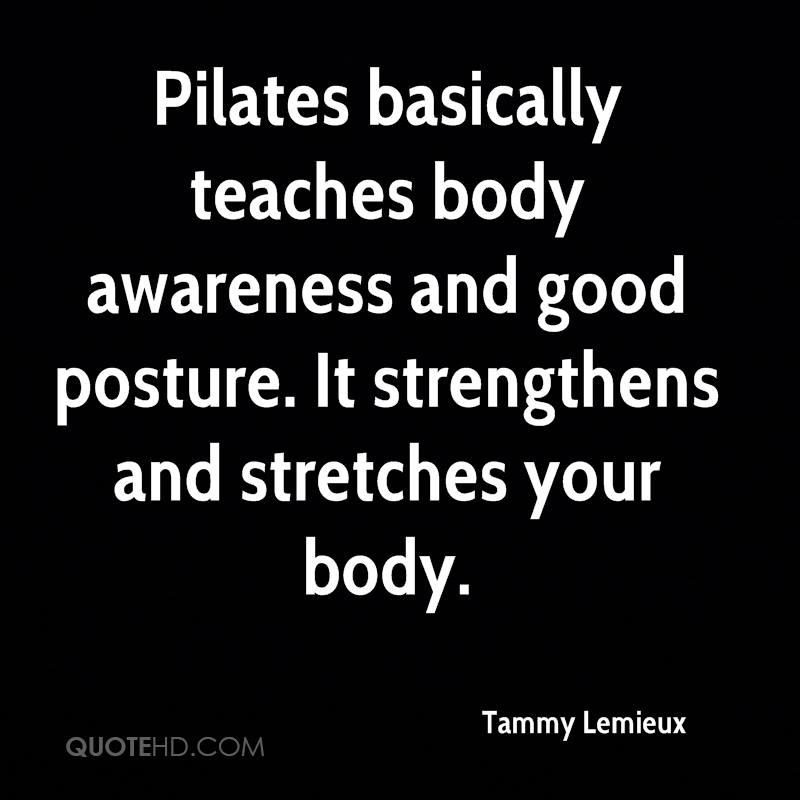 Pilates basically teaches body awareness and good posture. It strengthens and stretches your body.