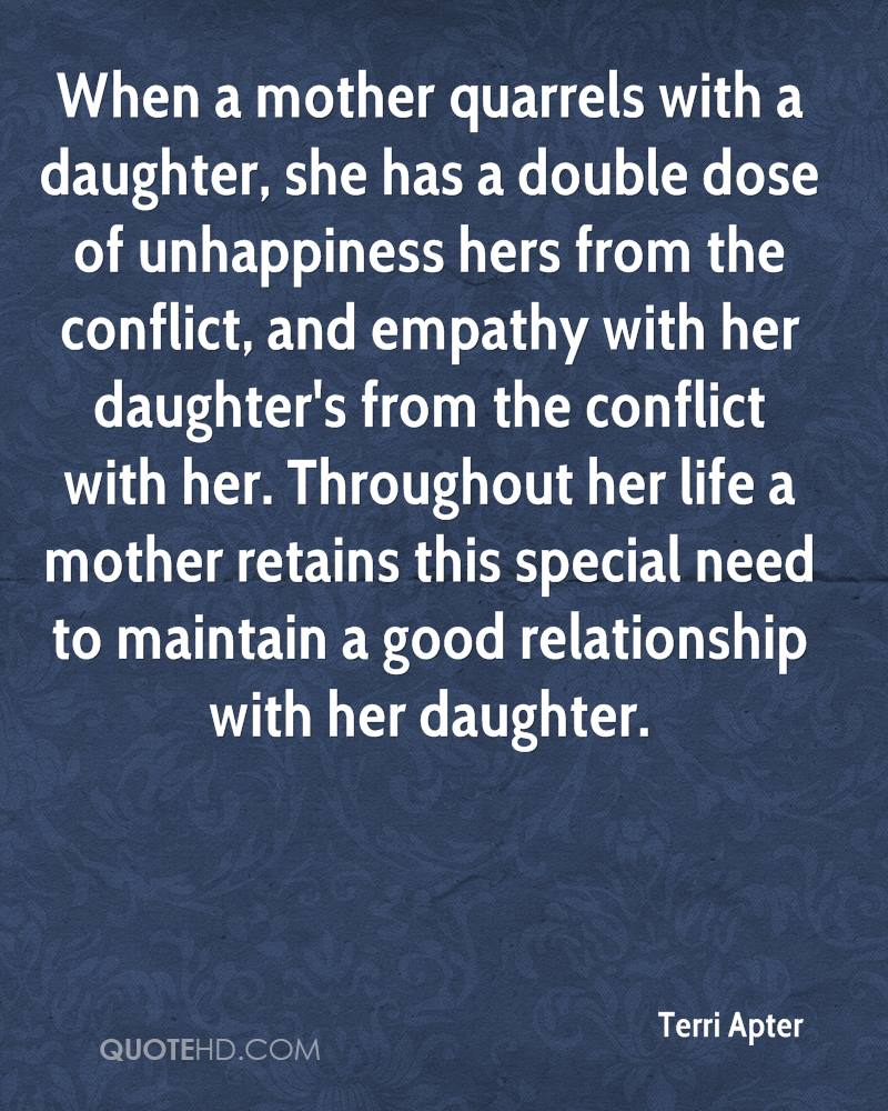 When a mother quarrels with a daughter, she has a double dose of unhappiness hers from the conflict, and empathy with her daughter's from the conflict with her. Throughout her life a mother retains this special need to maintain a good relationship with her daughter.