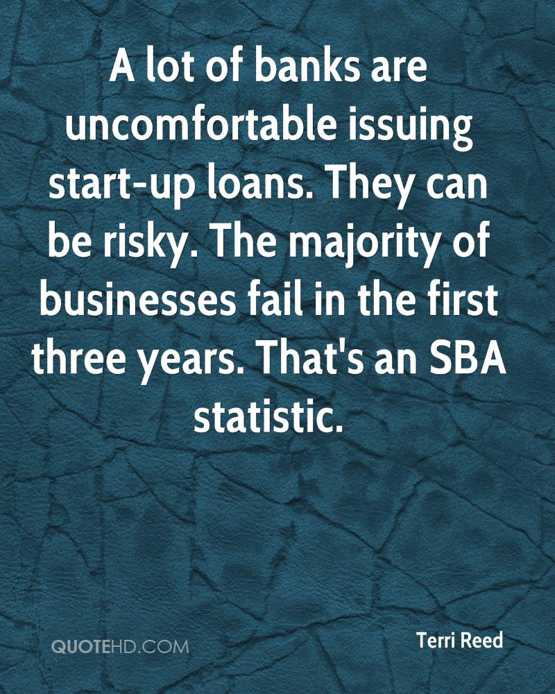 A lot of banks are uncomfortable issuing start-up loans. They can be risky. The majority of businesses fail in the first three years. That's an SBA statistic.