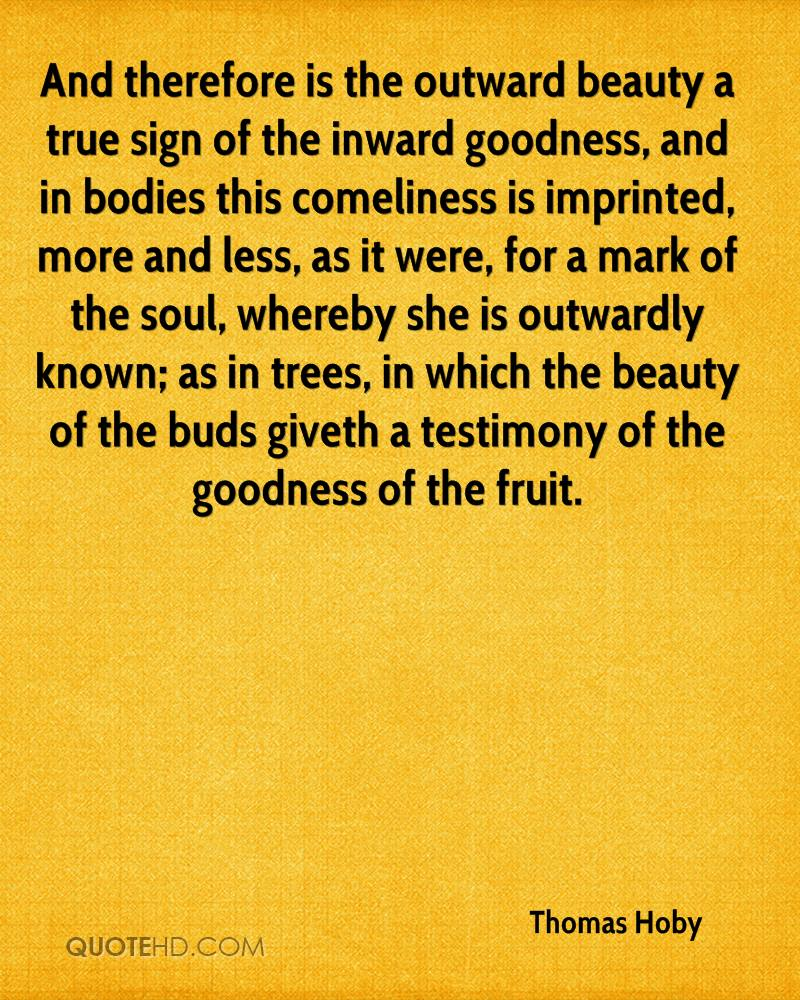 And therefore is the outward beauty a true sign of the inward goodness, and in bodies this comeliness is imprinted, more and less, as it were, for a mark of the soul, whereby she is outwardly known; as in trees, in which the beauty of the buds giveth a testimony of the goodness of the fruit.