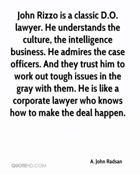 John Rizzo is a classic D.O. lawyer. He understands the culture, the intelligence business. He admires the case officers. And they trust him to work out tough issues in the gray with them. He is like a corporate lawyer who knows how to make the deal happen.