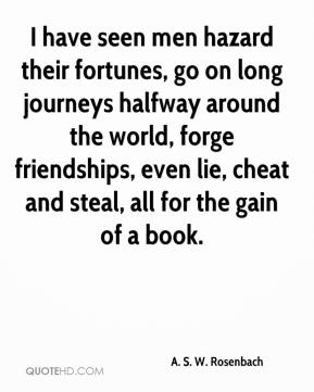 A. S. W. Rosenbach - I have seen men hazard their fortunes, go on long journeys halfway around the world, forge friendships, even lie, cheat and steal, all for the gain of a book.