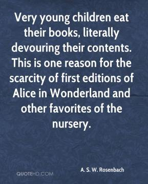 A. S. W. Rosenbach - Very young children eat their books, literally devouring their contents. This is one reason for the scarcity of first editions of Alice in Wonderland and other favorites of the nursery.