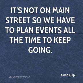 Aaron Culp - It's not on Main Street so we have to plan events all the time to keep going.