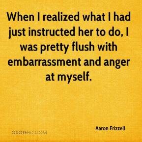 Aaron Frizzell - When I realized what I had just instructed her to do, I was pretty flush with embarrassment and anger at myself.