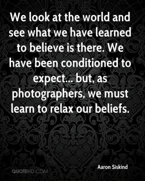 We look at the world and see what we have learned to believe is there. We have been conditioned to expect... but, as photographers, we must learn to relax our beliefs.