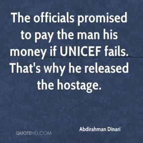 Abdirahman Dinari - The officials promised to pay the man his money if UNICEF fails. That's why he released the hostage.