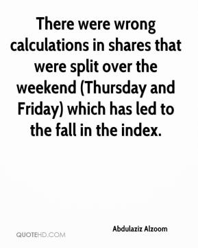 Abdulaziz Alzoom - There were wrong calculations in shares that were split over the weekend (Thursday and Friday) which has led to the fall in the index.