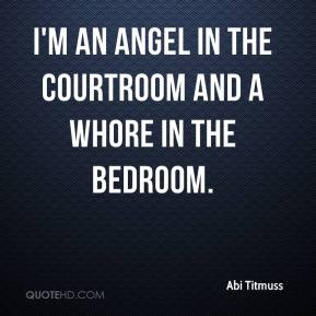 Abi Titmuss - I'm an angel in the courtroom and a whore in the bedroom.