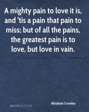 Abraham Crowley - A mighty pain to love it is, and 'tis a pain that pain to miss; but of all the pains, the greatest pain is to love, but love in vain.