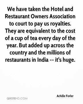 We have taken the Hotel and Restaurant Owners Association to court to pay us royalties. They are equivalent to the cost of a cup of tea every day of the year. But added up across the country and the millions of restaurants in India -- it's huge.