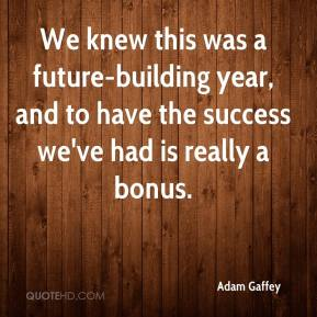 Adam Gaffey - We knew this was a future-building year, and to have the success we've had is really a bonus.
