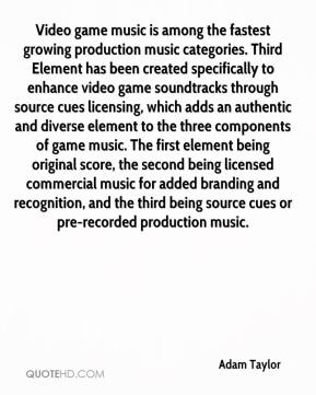 Adam Taylor - Video game music is among the fastest growing production music categories. Third Element has been created specifically to enhance video game soundtracks through source cues licensing, which adds an authentic and diverse element to the three components of game music. The first element being original score, the second being licensed commercial music for added branding and recognition, and the third being source cues or pre-recorded production music.