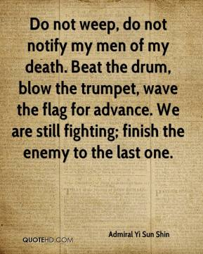 Do not weep, do not notify my men of my death. Beat the drum, blow the trumpet, wave the flag for advance. We are still fighting; finish the enemy to the last one.