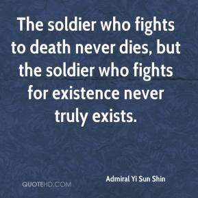 Admiral Yi Sun Shin - The soldier who fights to death never dies, but the soldier who fights for existence never truly exists.