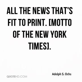 All the news that's fit to print. [Motto of the New York Times].