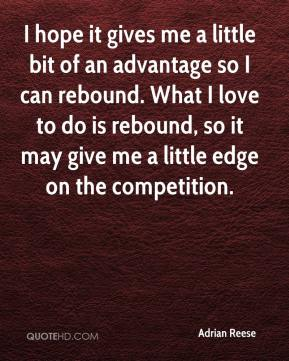 Adrian Reese - I hope it gives me a little bit of an advantage so I can rebound. What I love to do is rebound, so it may give me a little edge on the competition.