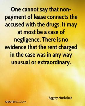 Aggrey Muchelule - One cannot say that non-payment of lease connects the accused with the drugs. It may at most be a case of negligence. There is no evidence that the rent charged in the case was in any way unusual or extraordinary.