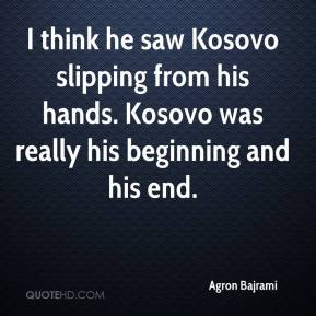 Agron Bajrami - I think he saw Kosovo slipping from his hands. Kosovo was really his beginning and his end.