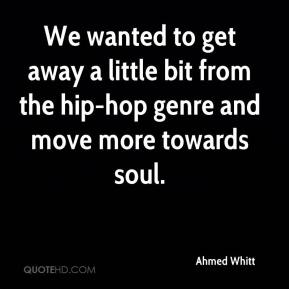 Ahmed Whitt - We wanted to get away a little bit from the hip-hop genre and move more towards soul.