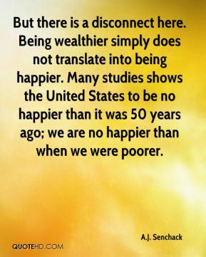 A.J. Senchack - But there is a disconnect here. Being wealthier simply does not translate into being happier. Many studies shows the United States to be no happier than it was 50 years ago; we are no happier than when we were poorer.