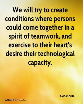 We will try to create conditions where persons could come together in a spirit of teamwork, and exercise to their heart's desire their technological capacity.