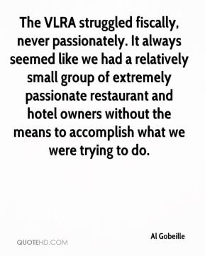 Al Gobeille - The VLRA struggled fiscally, never passionately. It always seemed like we had a relatively small group of extremely passionate restaurant and hotel owners without the means to accomplish what we were trying to do.
