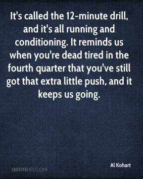 Al Kohart - It's called the 12-minute drill, and it's all running and conditioning. It reminds us when you're dead tired in the fourth quarter that you've still got that extra little push, and it keeps us going.