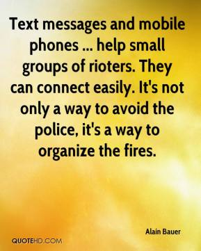Alain Bauer - Text messages and mobile phones ... help small groups of rioters. They can connect easily. It's not only a way to avoid the police, it's a way to organize the fires.