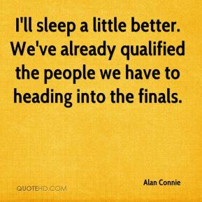 Alan Connie - I'll sleep a little better. We've already qualified the people we have to heading into the finals.