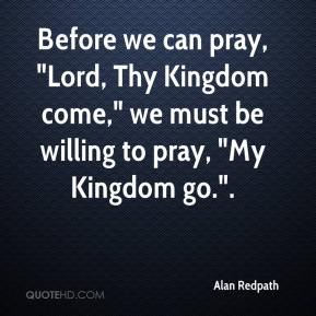 "Alan Redpath - Before we can pray, ""Lord, Thy Kingdom come,"" we must be willing to pray, ""My Kingdom go.""."
