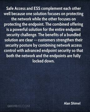 Alan Shimel - Safe Access and ESS complement each other well because one solution focuses on protecting the network while the other focuses on protecting the endpoint. The combined offering is a powerful solution for the entire endpoint security challenge. The benefits of a bundled solution are clear -- customers strengthen their security posture by combining network access control with advanced endpoint security so that both the network and the endpoints are fully locked down.