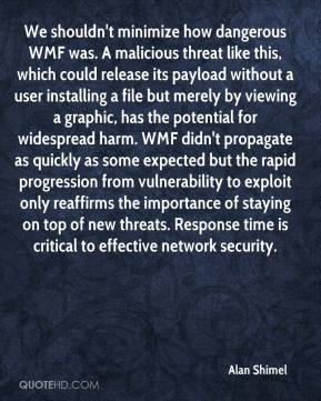 Alan Shimel - We shouldn't minimize how dangerous WMF was. A malicious threat like this, which could release its payload without a user installing a file but merely by viewing a graphic, has the potential for widespread harm. WMF didn't propagate as quickly as some expected but the rapid progression from vulnerability to exploit only reaffirms the importance of staying on top of new threats. Response time is critical to effective network security.