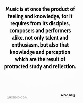 Alban Berg - Music is at once the product of feeling and knowledge, for it requires from its disciples, composers and performers alike, not only talent and enthusiasm, but also that knowledge and perception which are the result of protracted study and reflection.