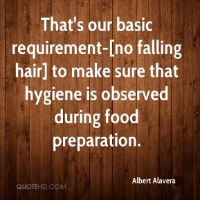 Albert Alavera - That's our basic requirement-[no falling hair] to make sure that hygiene is observed during food preparation.