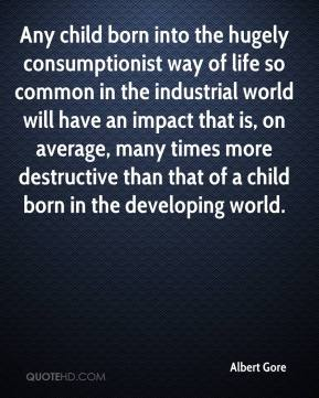 Albert Gore - Any child born into the hugely consumptionist way of life so common in the industrial world will have an impact that is, on average, many times more destructive than that of a child born in the developing world.