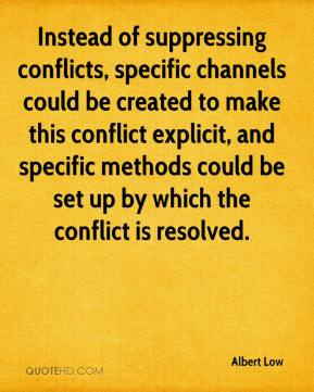 Albert Low - Instead of suppressing conflicts, specific channels could be created to make this conflict explicit, and specific methods could be set up by which the conflict is resolved.