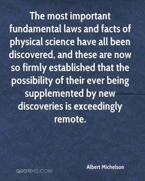 Albert Michelson - The most important fundamental laws and facts of physical science have all been discovered, and these are now so firmly established that the possibility of their ever being supplemented by new discoveries is exceedingly remote.