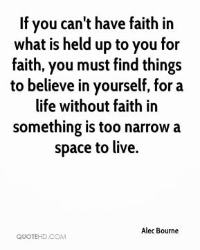 Alec Bourne - If you can't have faith in what is held up to you for faith, you must find things to believe in yourself, for a life without faith in something is too narrow a space to live.
