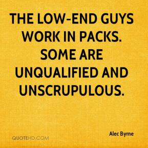 Alec Byrne - The low-end guys work in packs. Some are unqualified and unscrupulous.